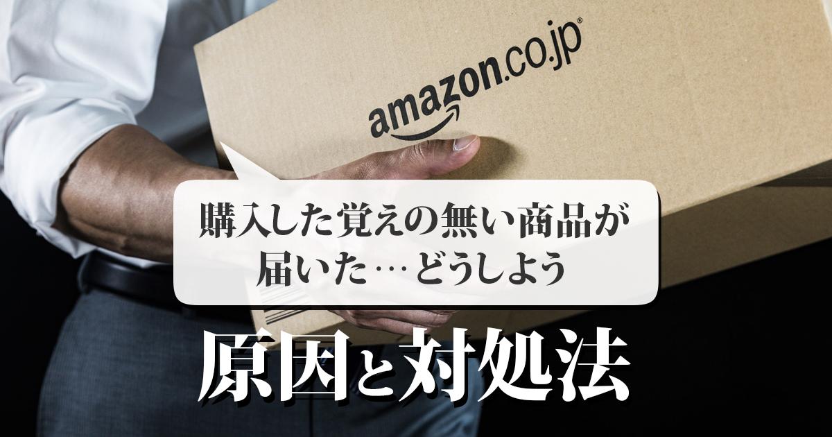 Amazonで購入した覚えのない商品が届いたときの原因と対処法